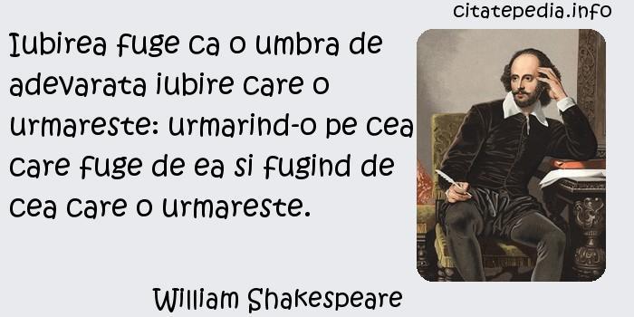 William Shakespeare - Iubirea fuge ca o umbra de adevarata iubire care o urmareste: urmarind-o pe cea care fuge de ea si fugind de cea care o urmareste.