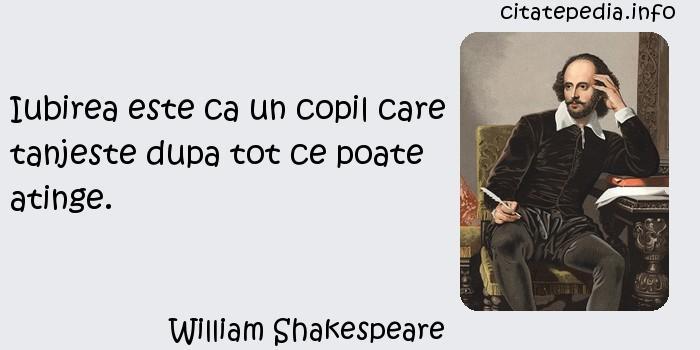 William Shakespeare - Iubirea este ca un copil care tanjeste dupa tot ce poate atinge.