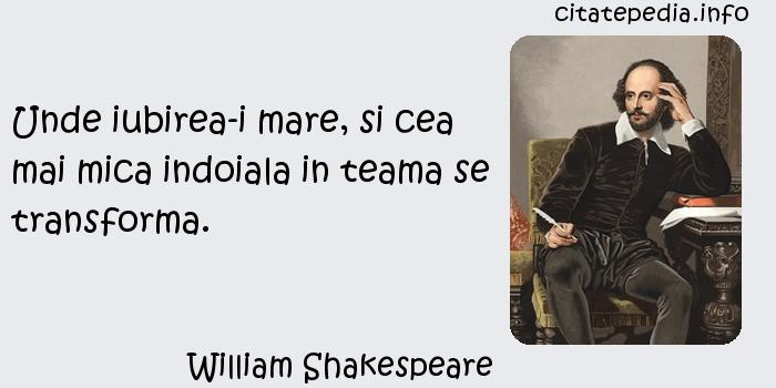 William Shakespeare - Unde iubirea-i mare, si cea mai mica indoiala in teama se transforma.