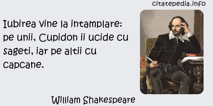 William Shakespeare - Iubirea vine la intamplare: pe unii, Cupidon ii ucide cu sageti, iar pe altii cu capcane.
