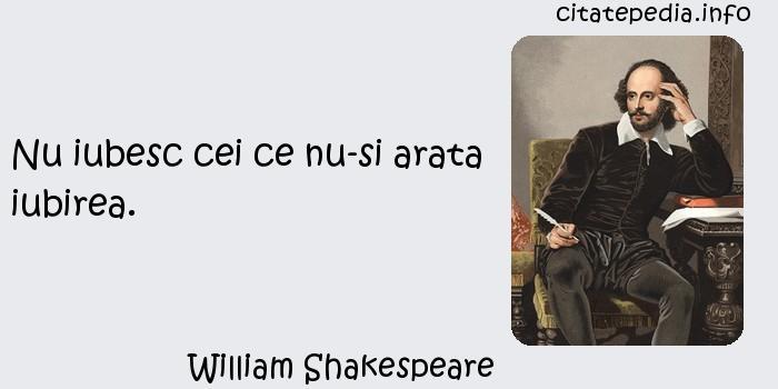 William Shakespeare - Nu iubesc cei ce nu-si arata iubirea.
