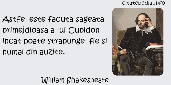 William Shakespeare - Astfel este facuta sageata primejdioasa a lui Cupidon incat poate strapunge  fie si numai din auzite.