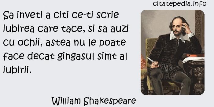 William Shakespeare - Sa inveti a citi ce-ti scrie iubirea care tace, si sa auzi cu ochii, astea nu le poate face decat gingasul simt al iubirii.