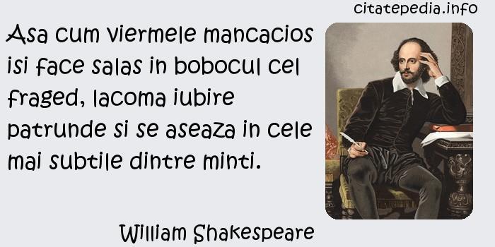 William Shakespeare - Asa cum viermele mancacios isi face salas in bobocul cel fraged, lacoma iubire patrunde si se aseaza in cele mai subtile dintre minti.