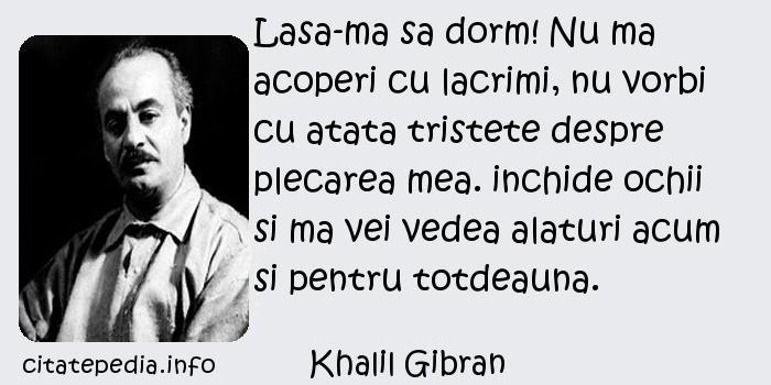 Khalil Gibran - Lasa-ma sa dorm! Nu ma acoperi cu lacrimi, nu vorbi cu atata tristete despre plecarea mea. inchide ochii si ma vei vedea alaturi acum si pentru totdeauna.