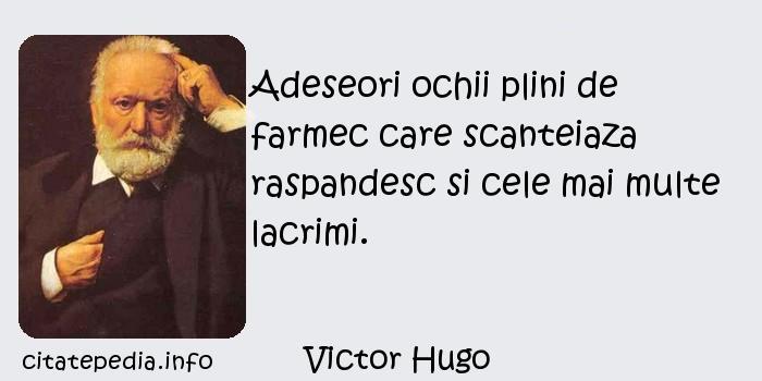 Victor Hugo - Adeseori ochii plini de farmec care scanteiaza raspandesc si cele mai multe lacrimi.