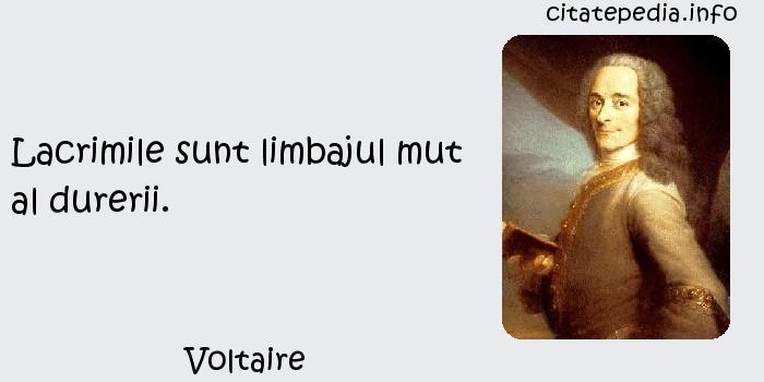 Voltaire - Lacrimile sunt limbajul mut al durerii.