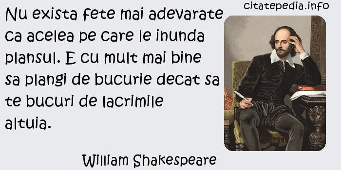 William Shakespeare - Nu exista fete mai adevarate ca acelea pe care le inunda plansul. E cu mult mai bine sa plangi de bucurie decat sa te bucuri de lacrimile altuia.