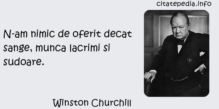 Winston Churchill - N-am nimic de oferit decat sange, munca lacrimi si sudoare.