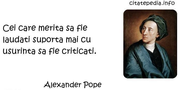 Alexander Pope - Cei care merita sa fie laudati suporta mai cu usurinta sa fie criticati.