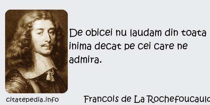 Francois de La Rochefoucauld - De obicei nu laudam din toata inima decat pe cei care ne admira.