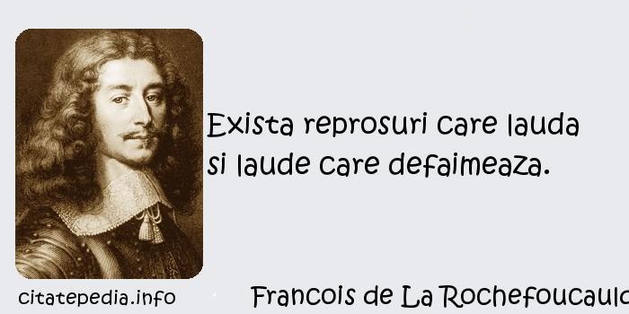 Francois de La Rochefoucauld - Exista reprosuri care lauda si laude care defaimeaza.