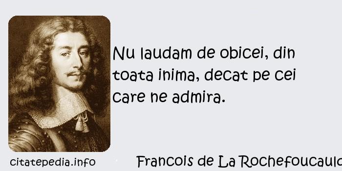 Francois de La Rochefoucauld - Nu laudam de obicei, din toata inima, decat pe cei care ne admira.