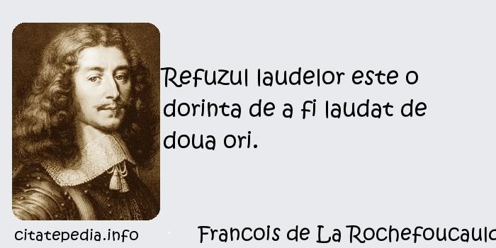 Francois de La Rochefoucauld - Refuzul laudelor este o dorinta de a fi laudat de doua ori.