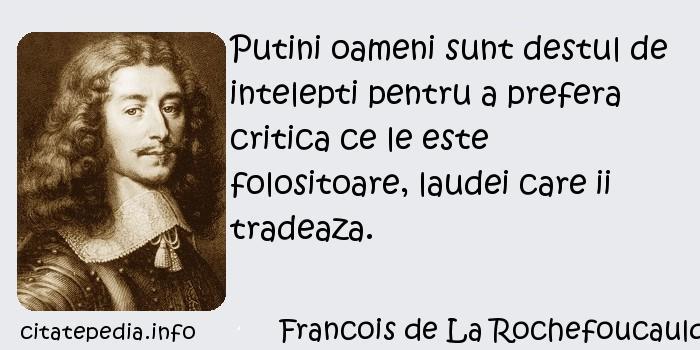 Francois de La Rochefoucauld - Putini oameni sunt destul de intelepti pentru a prefera critica ce le este folositoare, laudei care ii tradeaza.
