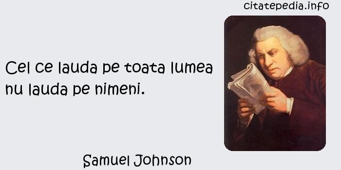 Samuel Johnson - Cel ce lauda pe toata lumea nu lauda pe nimeni.