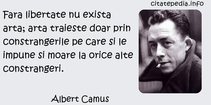 Albert Camus - Fara libertate nu exista arta; arta traieste doar prin constrangerile pe care si le impune si moare la orice alte constrangeri.