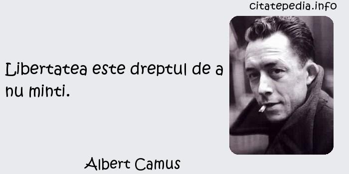 Albert Camus - Libertatea este dreptul de a nu minti.