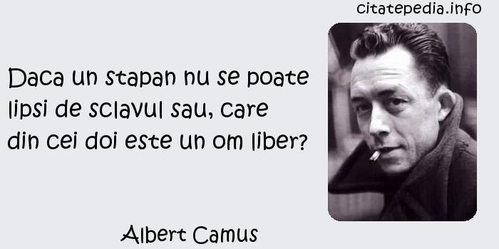 Albert Camus - Daca un stapan nu se poate lipsi de sclavul sau, care din cei doi este un om liber?