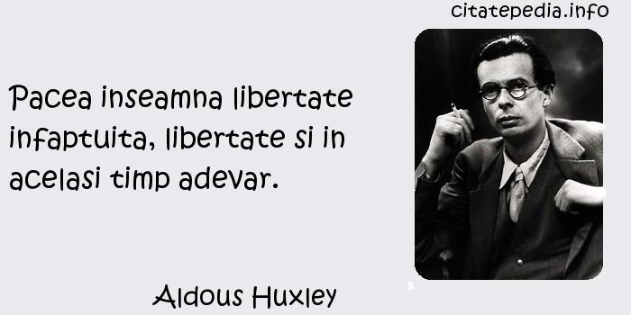 Aldous Huxley - Pacea inseamna libertate infaptuita, libertate si in acelasi timp adevar.