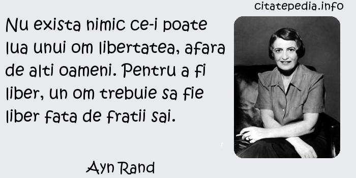 Ayn Rand - Nu exista nimic ce-i poate lua unui om libertatea, afara de alti oameni. Pentru a fi liber, un om trebuie sa fie liber fata de fratii sai.