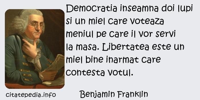 Benjamin Franklin - Democratia inseamna doi lupi si un miel care voteaza meniul pe care il vor servi la masa. Libertatea este un miel bine inarmat care contesta votul.
