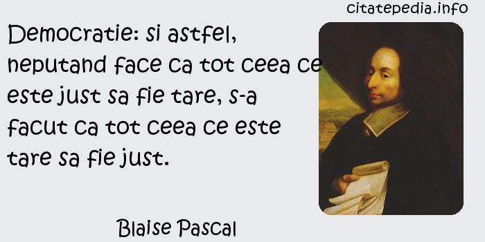 Blaise Pascal - Democratie: si astfel, neputand face ca tot ceea ce este just sa fie tare, s-a facut ca tot ceea ce este tare sa fie just.