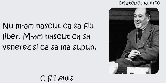 C S Lewis - Nu m-am nascut ca sa fiu liber. M-am nascut ca sa venerez si ca sa ma supun.
