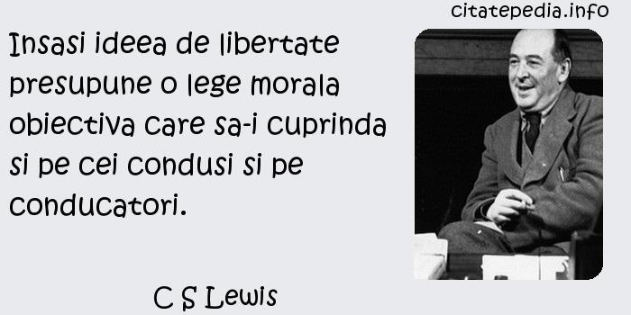 C S Lewis - Insasi ideea de libertate presupune o lege morala obiectiva care sa-i cuprinda si pe cei condusi si pe conducatori.