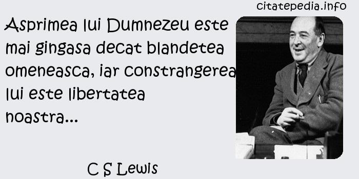 C S Lewis - Asprimea lui Dumnezeu este mai gingasa decat blandetea omeneasca, iar constrangerea lui este libertatea noastra...