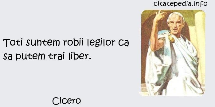 Cicero - Toti suntem robii legilor ca sa putem trai liber.
