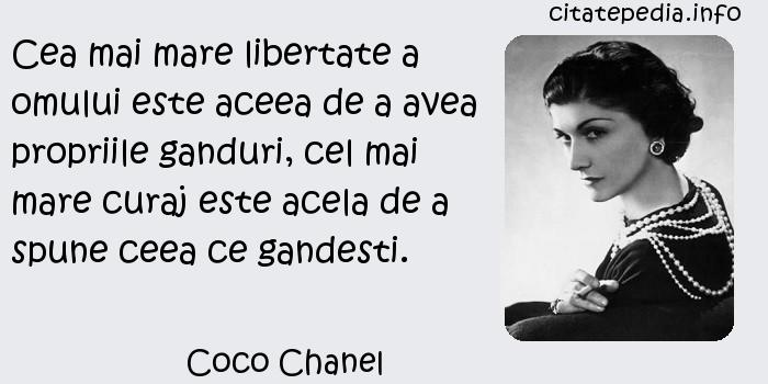 Coco Chanel - Cea mai mare libertate a omului este aceea de a avea propriile ganduri, cel mai mare curaj este acela de a spune ceea ce gandesti.