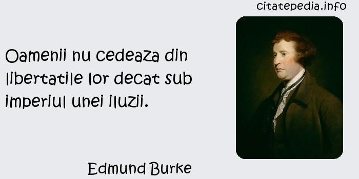 Edmund Burke - Oamenii nu cedeaza din libertatile lor decat sub imperiul unei iluzii.