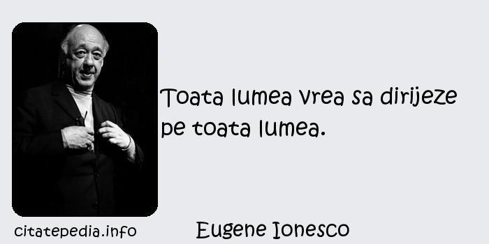 Eugene Ionesco - Toata lumea vrea sa dirijeze pe toata lumea.