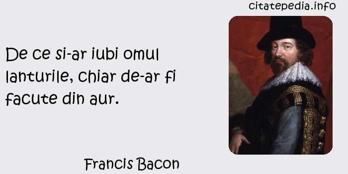 Francis Bacon - De ce si-ar iubi omul lanturile, chiar de-ar fi facute din aur.