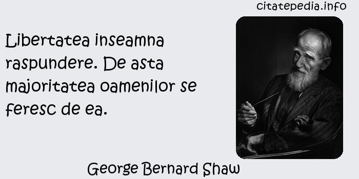 George Bernard Shaw - Libertatea inseamna raspundere. De asta majoritatea oamenilor se feresc de ea.