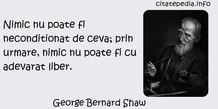 George Bernard Shaw - Nimic nu poate fi neconditionat de ceva; prin urmare, nimic nu poate fi cu adevarat liber.