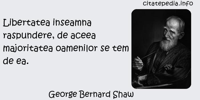 George Bernard Shaw - Libertatea inseamna raspundere, de aceea majoritatea oamenilor se tem de ea.
