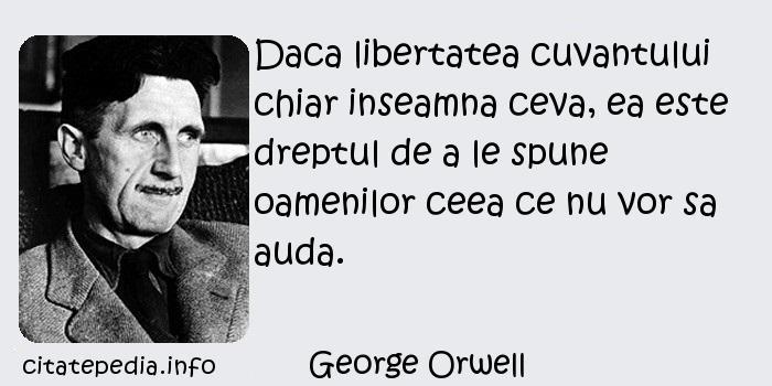 George Orwell - Daca libertatea cuvantului chiar inseamna ceva, ea este dreptul de a le spune oamenilor ceea ce nu vor sa auda.