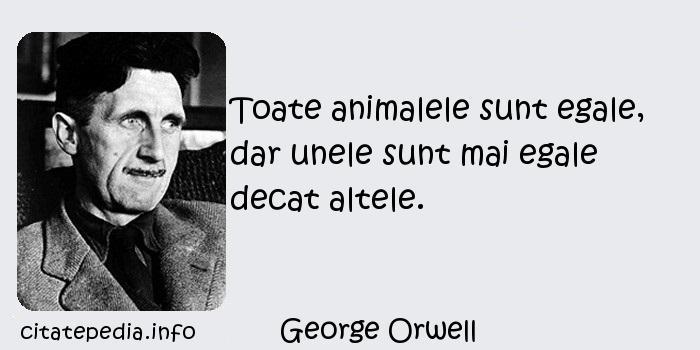 George Orwell - Toate animalele sunt egale, dar unele sunt mai egale decat altele.