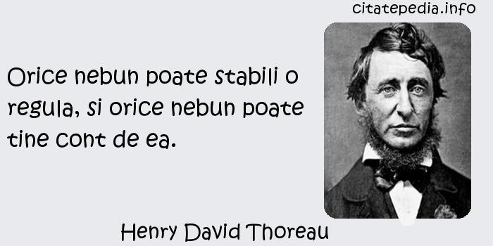 Henry David Thoreau - Orice nebun poate stabili o regula, si orice nebun poate tine cont de ea.