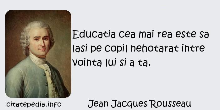 Jean Jacques Rousseau - Educatia cea mai rea este sa lasi pe copil nehotarat intre vointa lui si a ta.