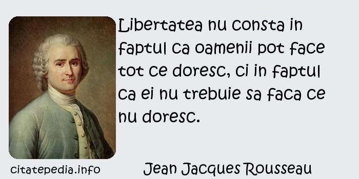 Jean Jacques Rousseau - Libertatea nu consta in faptul ca oamenii pot face tot ce doresc, ci in faptul ca ei nu trebuie sa faca ce nu doresc.