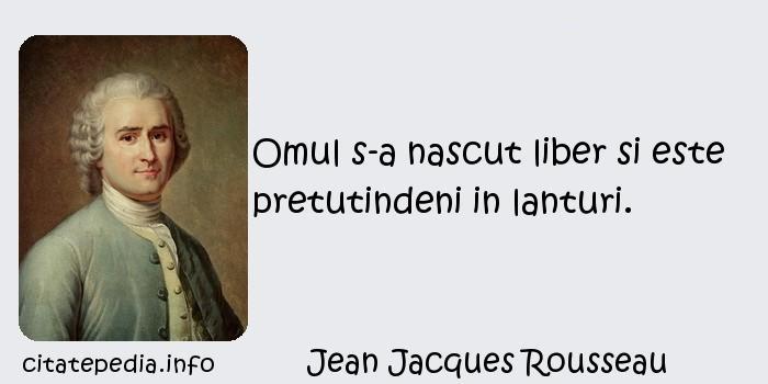 Jean Jacques Rousseau - Omul s-a nascut liber si este pretutindeni in lanturi.