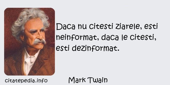 Mark Twain - Daca nu citesti ziarele, esti neinformat, daca le citesti, esti dezinformat.