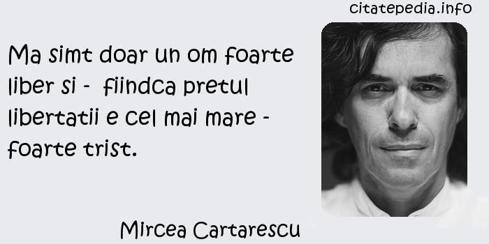 Mircea Cartarescu - Ma simt doar un om foarte liber si -  fiindca pretul libertatii e cel mai mare - foarte trist.