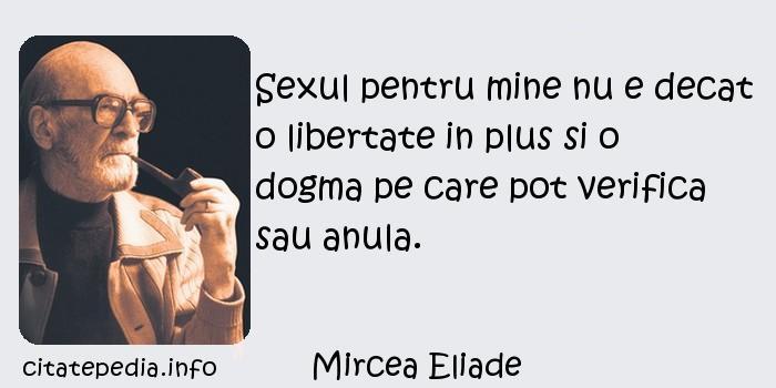 Mircea Eliade - Sexul pentru mine nu e decat o libertate in plus si o dogma pe care pot verifica sau anula.