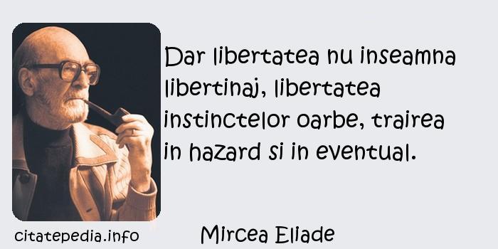 Mircea Eliade - Dar libertatea nu inseamna libertinaj, libertatea instinctelor oarbe, trairea in hazard si in eventual.
