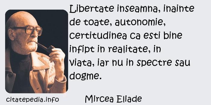 Mircea Eliade - Libertate inseamna, inainte de toate, autonomie, certitudinea ca esti bine infipt in realitate, in viata, iar nu in spectre sau dogme.