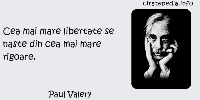 Paul Valery - Cea mai mare libertate se naste din cea mai mare rigoare.